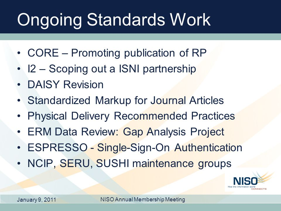 Ongoing Standards Work CORE – Promoting publication of RP I2 – Scoping out a ISNI partnership DAISY Revision Standardized Markup for Journal Articles Physical Delivery Recommended Practices ERM Data Review: Gap Analysis Project ESPRESSO - Single-Sign-On Authentication NCIP, SERU, SUSHI maintenance groups January 9, 2011 NISO Annual Membership Meeting