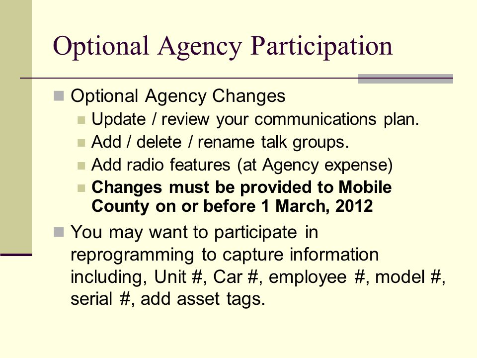 Optional Agency Participation Optional Agency Changes Update / review your communications plan. Add / delete / rename talk groups. Add radio features