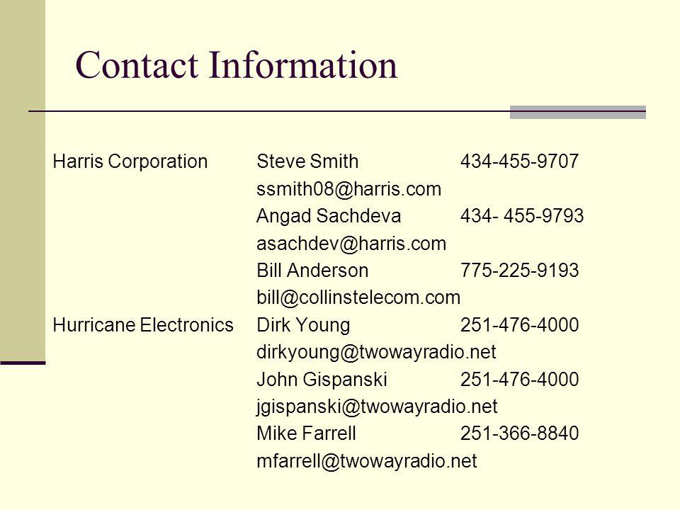 Contact Information Harris CorporationSteve Smith434-455-9707 ssmith08@harris.com Angad Sachdeva434- 455-9793 asachdev@harris.com Bill Anderson775-225-9193 bill@collinstelecom.com Hurricane ElectronicsDirk Young251-476-4000 dirkyoung@twowayradio.net John Gispanski251-476-4000 jgispanski@twowayradio.net Mike Farrell251-366-8840 mfarrell@twowayradio.net