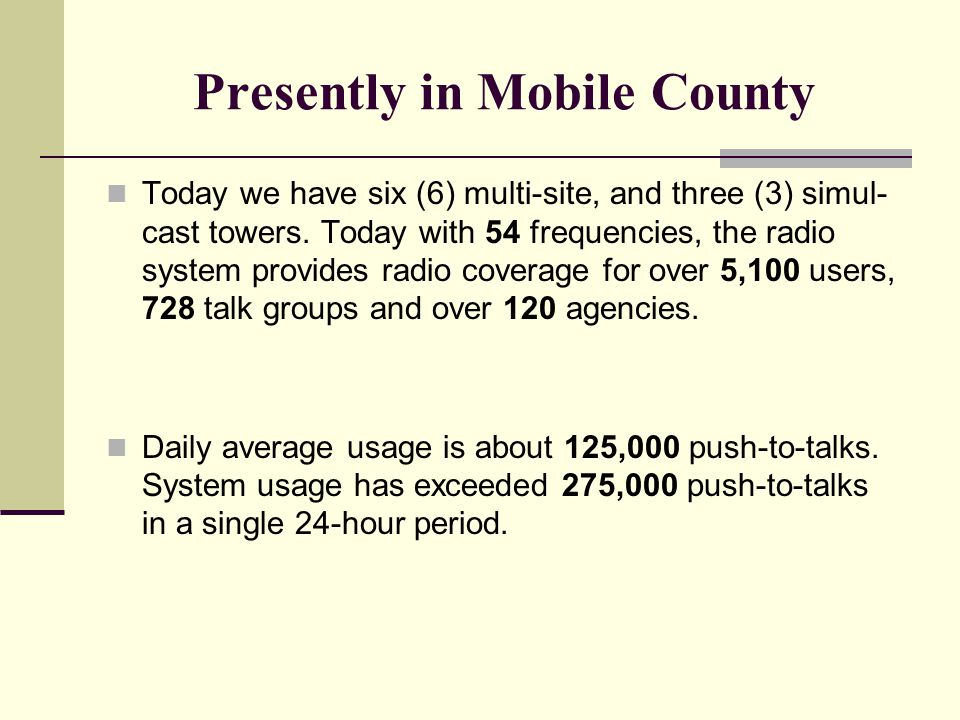 Presently in Mobile County Today we have six (6) multi-site, and three (3) simul- cast towers. Today with 54 frequencies, the radio system provides ra