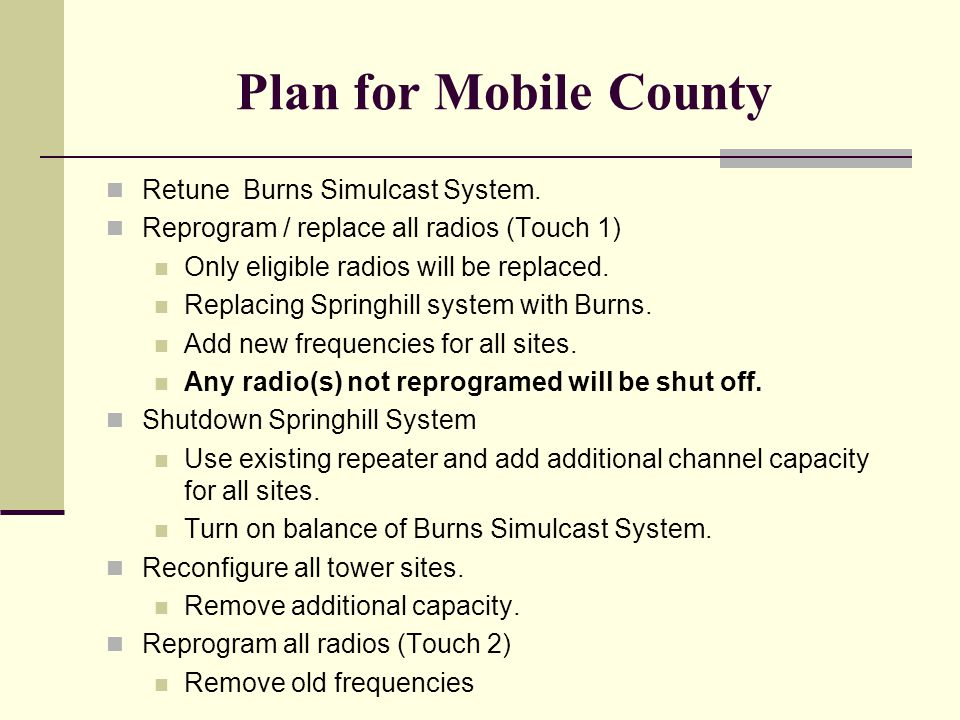 Plan for Mobile County Retune Burns Simulcast System. Reprogram / replace all radios (Touch 1) Only eligible radios will be replaced. Replacing Spring