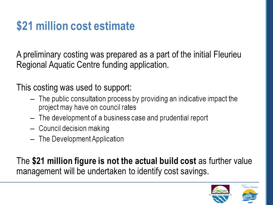 $21 million cost estimate A preliminary costing was prepared as a part of the initial Fleurieu Regional Aquatic Centre funding application.