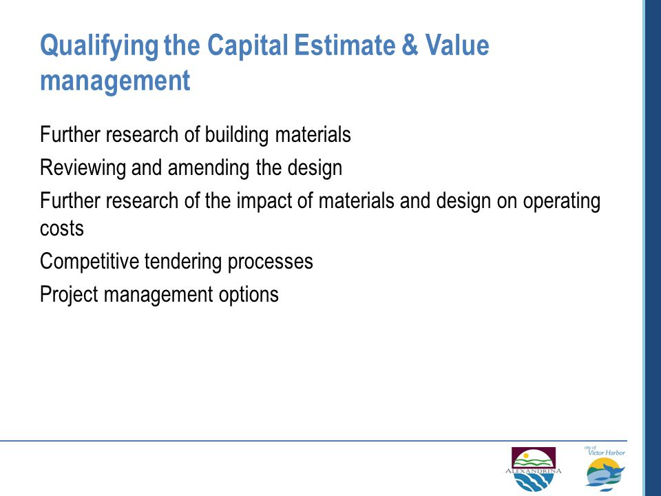 Qualifying the Capital Estimate & Value management Further research of building materials Reviewing and amending the design Further research of the impact of materials and design on operating costs Competitive tendering processes Project management options