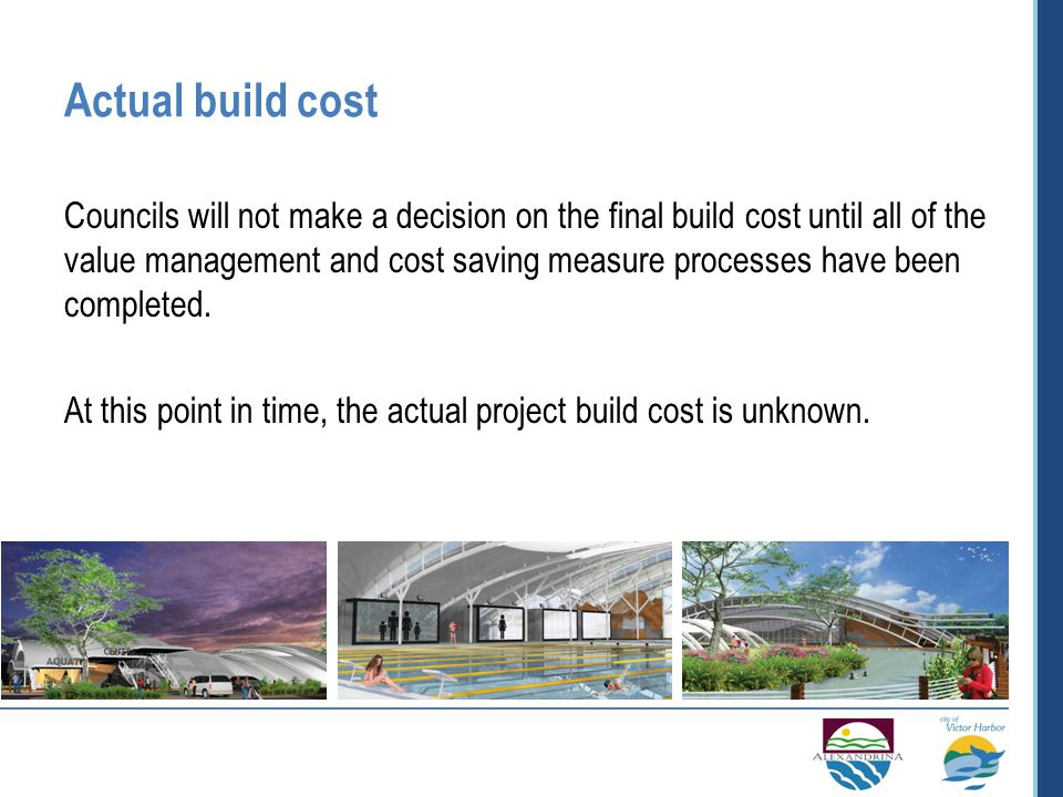 Actual build cost Councils will not make a decision on the final build cost until all of the value management and cost saving measure processes have been completed.