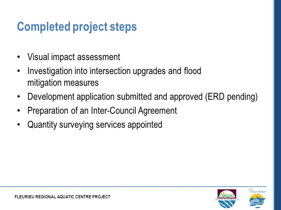 Completed project steps Visual impact assessment Investigation into intersection upgrades and flood mitigation measures Development application submitted and approved (ERD pending) Preparation of an Inter-Council Agreement Quantity surveying services appointed FLEURIEU REGIONAL AQUATIC CENTRE PROJECT