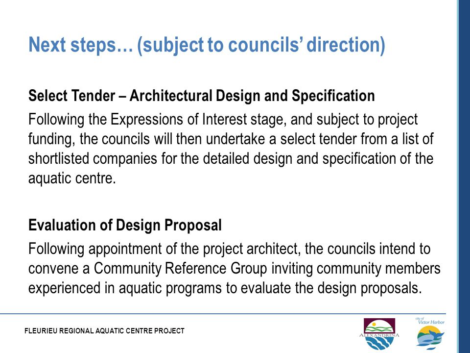 Next steps… (subject to councils direction) Select Tender – Architectural Design and Specification Following the Expressions of Interest stage, and subject to project funding, the councils will then undertake a select tender from a list of shortlisted companies for the detailed design and specification of the aquatic centre.