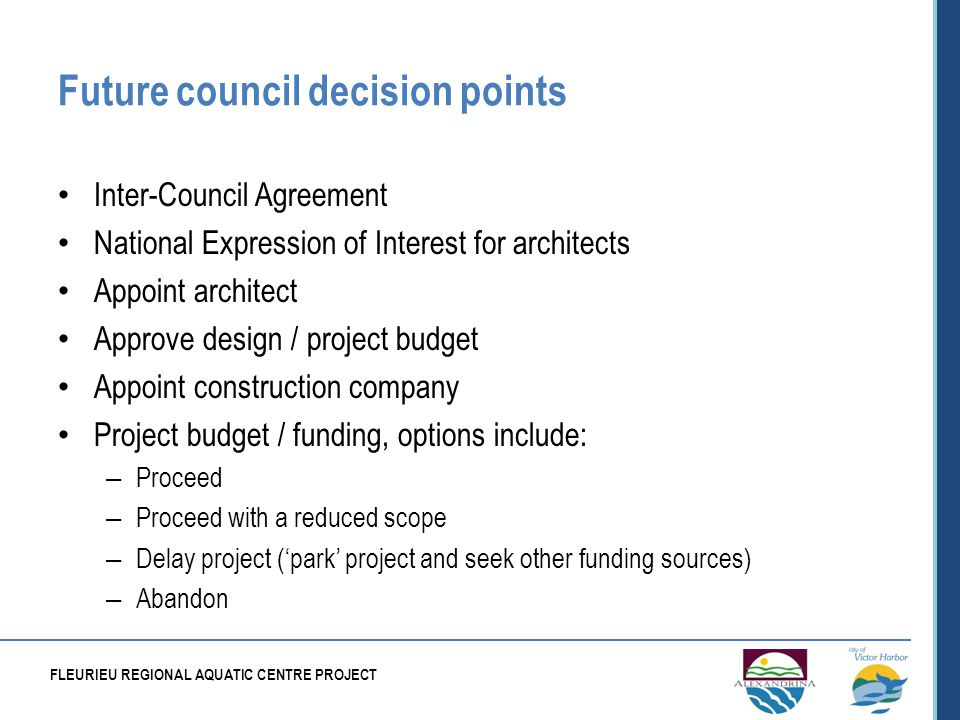 Future council decision points Inter-Council Agreement National Expression of Interest for architects Appoint architect Approve design / project budget Appoint construction company Project budget / funding, options include: – Proceed – Proceed with a reduced scope – Delay project (park project and seek other funding sources) – Abandon FLEURIEU REGIONAL AQUATIC CENTRE PROJECT