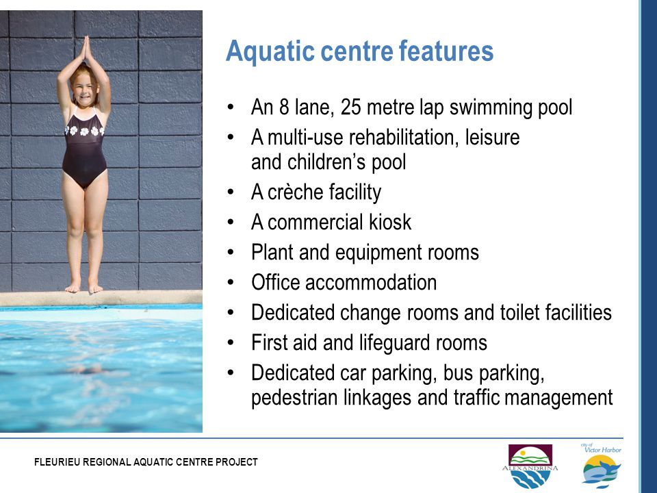 Aquatic centre features An 8 lane, 25 metre lap swimming pool A multi-use rehabilitation, leisure and childrens pool A crèche facility A commercial kiosk Plant and equipment rooms Office accommodation Dedicated change rooms and toilet facilities First aid and lifeguard rooms Dedicated car parking, bus parking, pedestrian linkages and traffic management FLEURIEU REGIONAL AQUATIC CENTRE PROJECT
