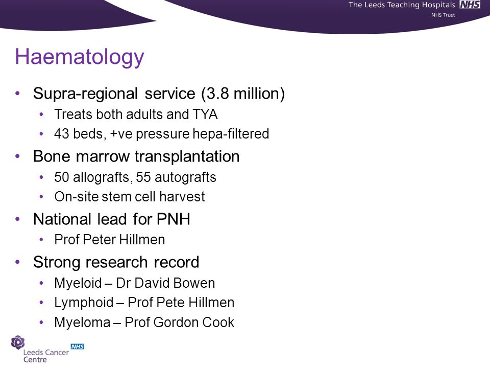 Haematology Supra-regional service (3.8 million) Treats both adults and TYA 43 beds, +ve pressure hepa-filtered Bone marrow transplantation 50 allografts, 55 autografts On-site stem cell harvest National lead for PNH Prof Peter Hillmen Strong research record Myeloid – Dr David Bowen Lymphoid – Prof Pete Hillmen Myeloma – Prof Gordon Cook