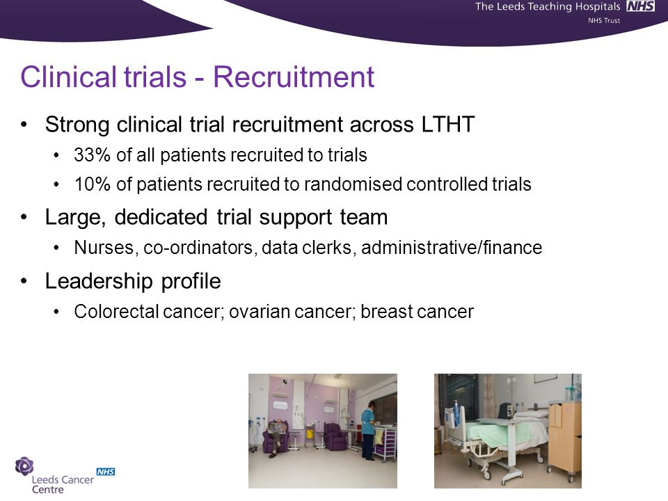 Clinical trials - Recruitment Strong clinical trial recruitment across LTHT 33% of all patients recruited to trials 10% of patients recruited to randomised controlled trials Large, dedicated trial support team Nurses, co-ordinators, data clerks, administrative/finance Leadership profile Colorectal cancer; ovarian cancer; breast cancer