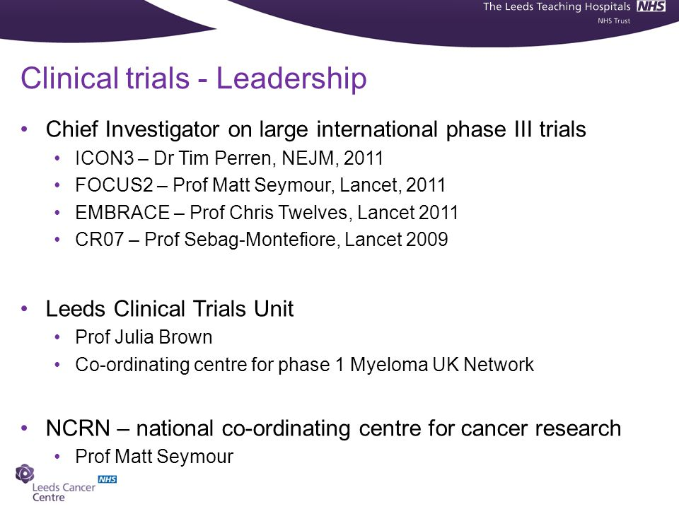 Clinical trials - Leadership Chief Investigator on large international phase III trials ICON3 – Dr Tim Perren, NEJM, 2011 FOCUS2 – Prof Matt Seymour, Lancet, 2011 EMBRACE – Prof Chris Twelves, Lancet 2011 CR07 – Prof Sebag-Montefiore, Lancet 2009 Leeds Clinical Trials Unit Prof Julia Brown Co-ordinating centre for phase 1 Myeloma UK Network NCRN – national co-ordinating centre for cancer research Prof Matt Seymour
