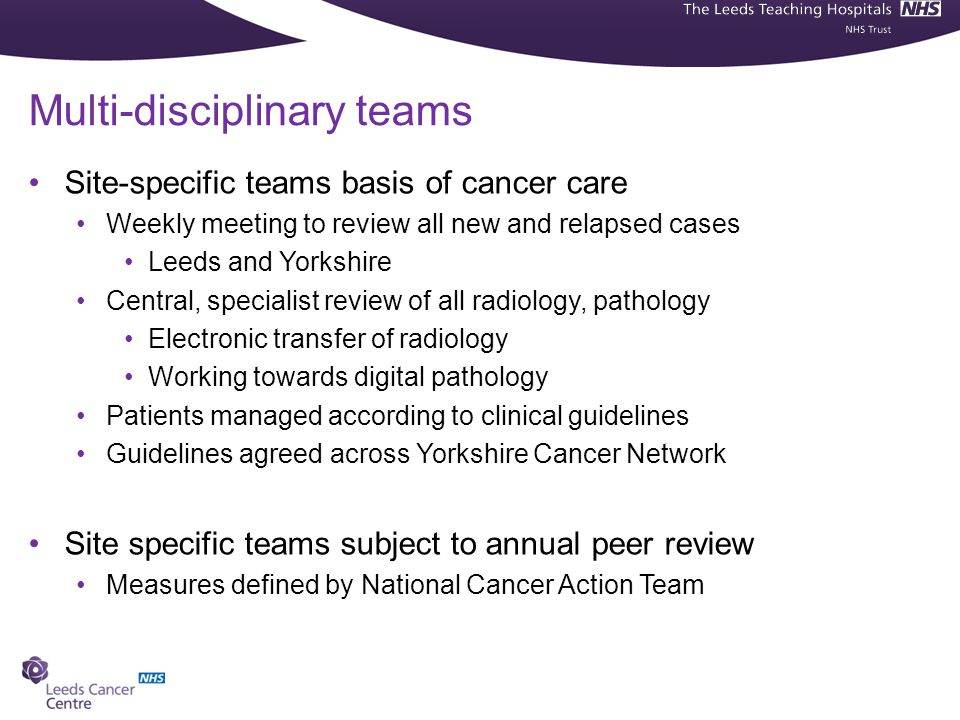 Multi-disciplinary teams Site-specific teams basis of cancer care Weekly meeting to review all new and relapsed cases Leeds and Yorkshire Central, specialist review of all radiology, pathology Electronic transfer of radiology Working towards digital pathology Patients managed according to clinical guidelines Guidelines agreed across Yorkshire Cancer Network Site specific teams subject to annual peer review Measures defined by National Cancer Action Team