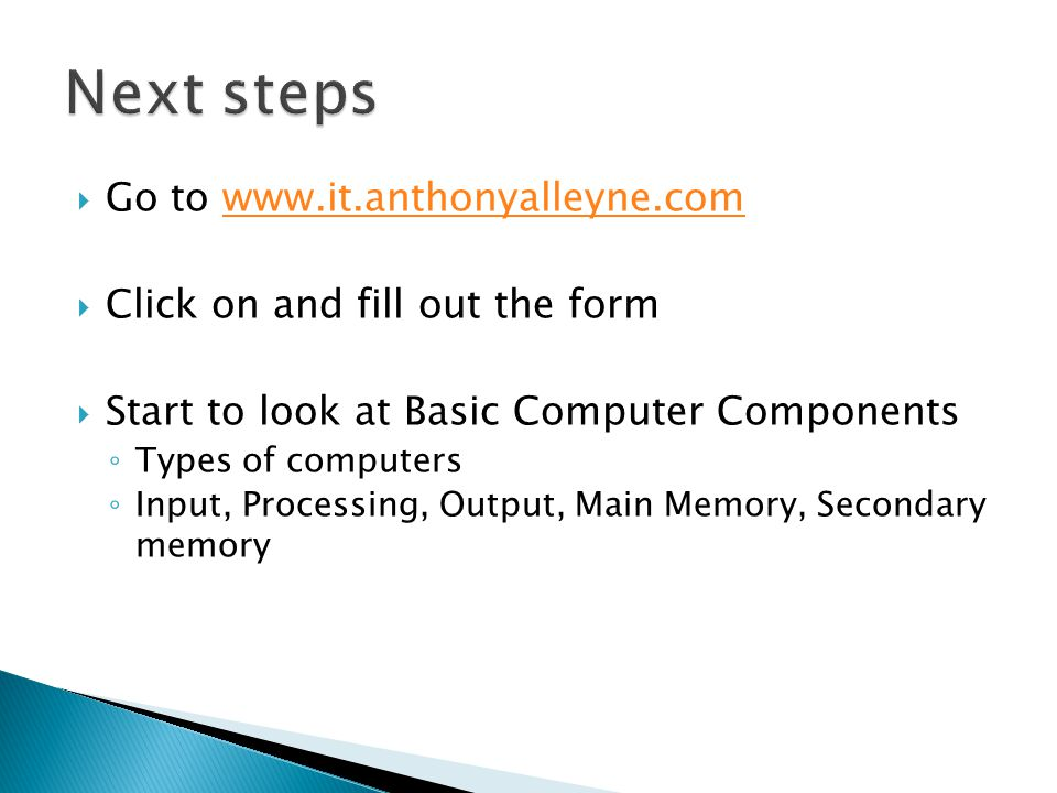 Go to www.it.anthonyalleyne.comwww.it.anthonyalleyne.com Click on and fill out the form Start to look at Basic Computer Components Types of computers Input, Processing, Output, Main Memory, Secondary memory