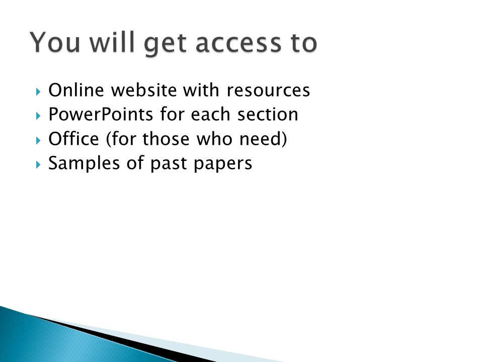 Online website with resources PowerPoints for each section Office (for those who need) Samples of past papers