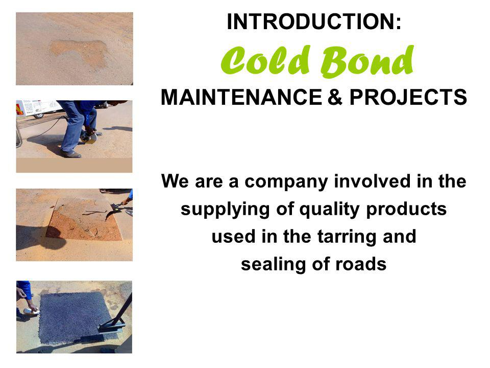 INTRODUCTION: Cold Bond MAINTENANCE & PROJECTS We are a company involved in the supplying of quality products used in the tarring and sealing of roads