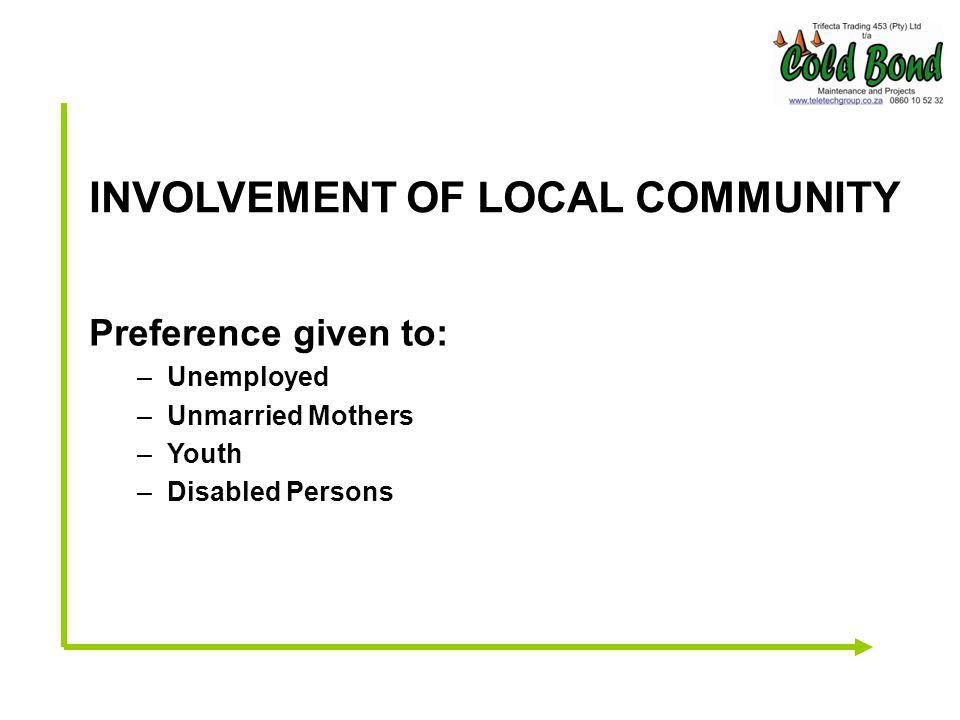 INVOLVEMENT OF LOCAL COMMUNITY Preference given to: –Unemployed –Unmarried Mothers –Youth –Disabled Persons