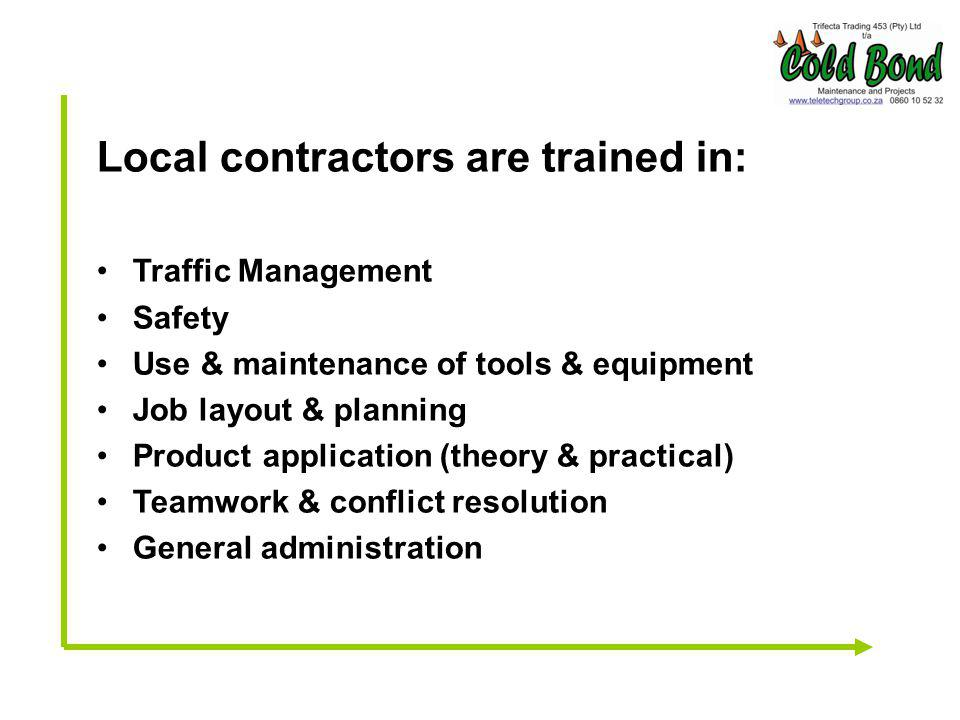 Local contractors are trained in: Traffic Management Safety Use & maintenance of tools & equipment Job layout & planning Product application (theory & practical) Teamwork & conflict resolution General administration