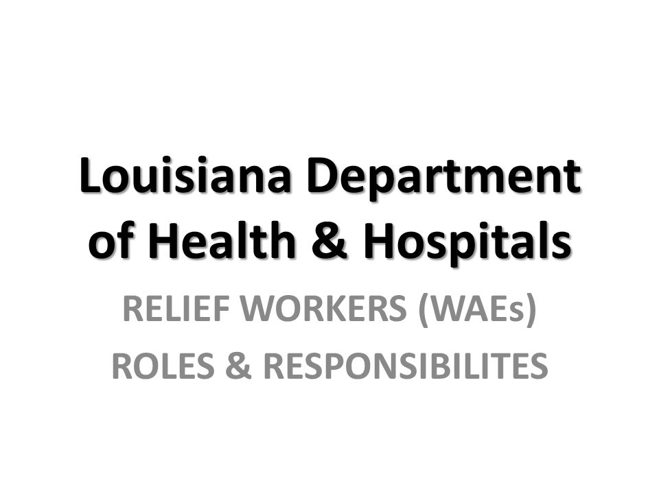 Louisiana Department of Health & Hospitals RELIEF WORKERS (WAEs) ROLES & RESPONSIBILITES