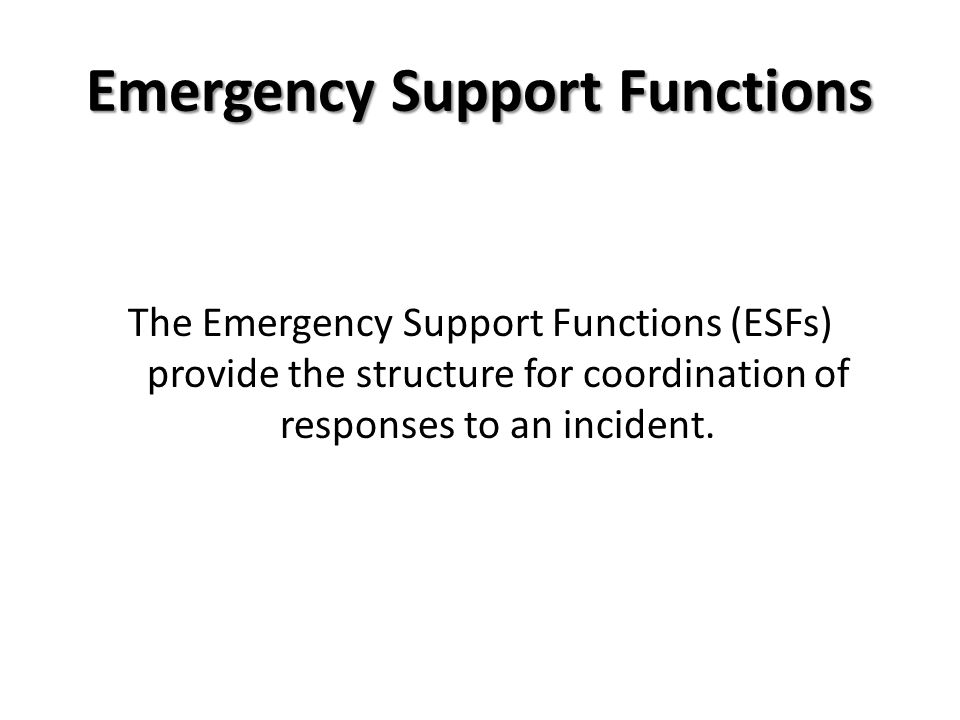 Emergency Support Functions The Emergency Support Functions (ESFs) provide the structure for coordination of responses to an incident.