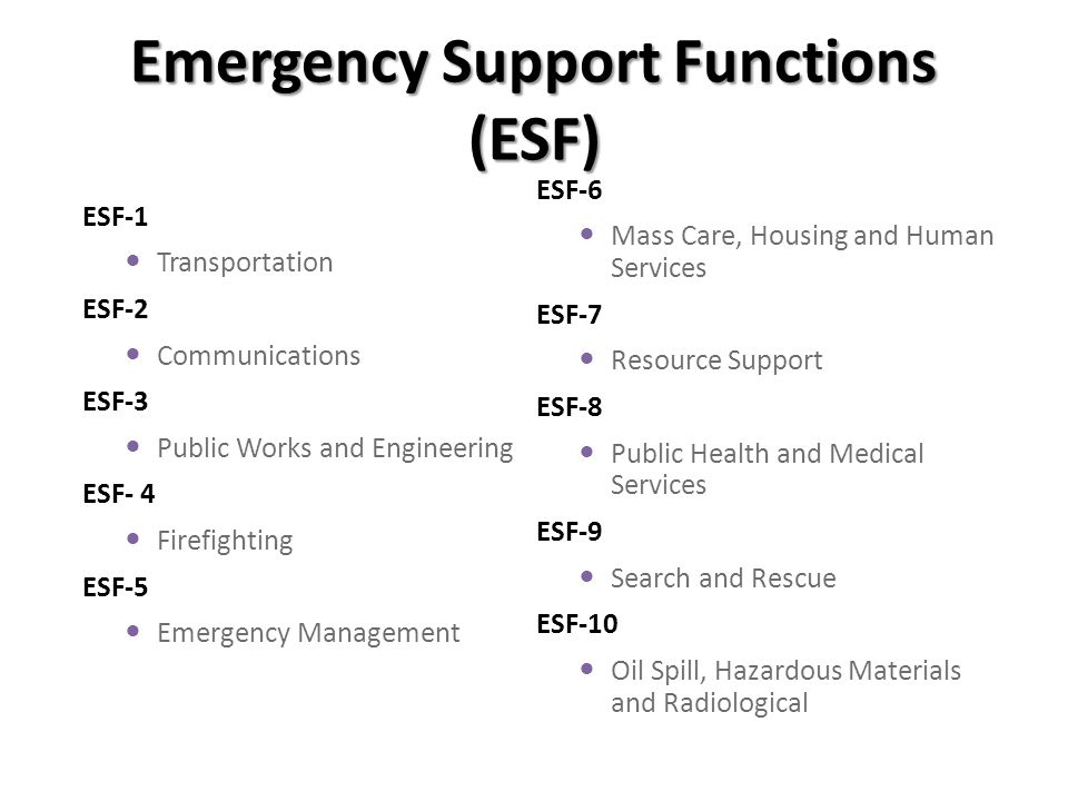 Emergency Support Functions (ESF) ESF-1 Transportation ESF-2 Communications ESF-3 Public Works and Engineering ESF- 4 Firefighting ESF-5 Emergency Management ESF-6 Mass Care, Housing and Human Services ESF-7 Resource Support ESF-8 Public Health and Medical Services ESF-9 Search and Rescue ESF-10 Oil Spill, Hazardous Materials and Radiological
