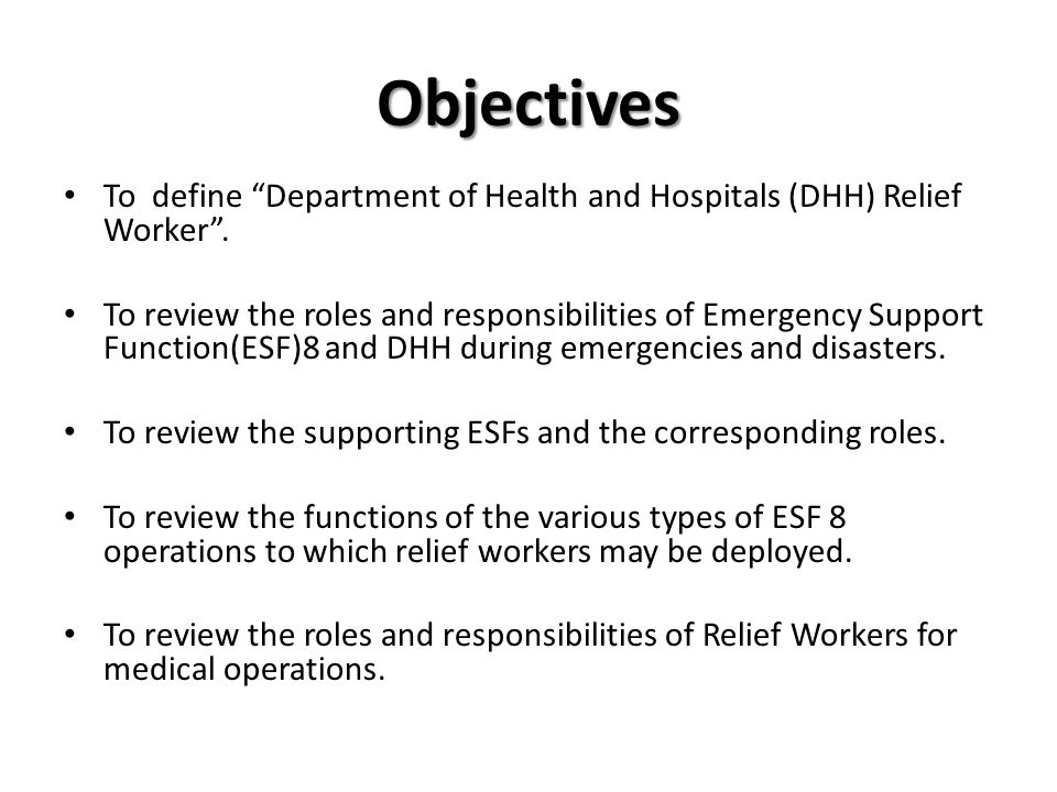 Objectives To define Department of Health and Hospitals (DHH) Relief Worker. To review the roles and responsibilities of Emergency Support Function(ES