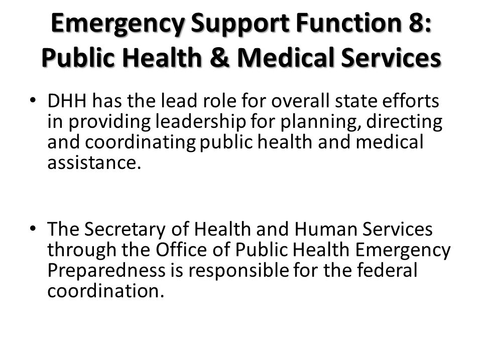 Emergency Support Function 8: Public Health & Medical Services DHH has the lead role for overall state efforts in providing leadership for planning, directing and coordinating public health and medical assistance.