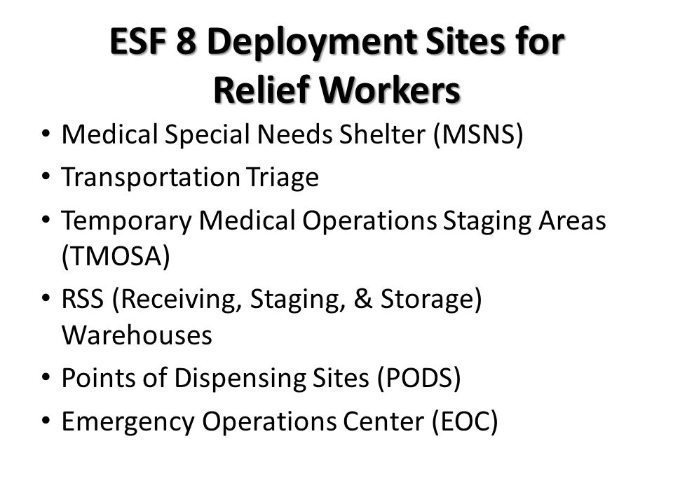 ESF 8 Deployment Sites for Relief Workers Medical Special Needs Shelter (MSNS) Transportation Triage Temporary Medical Operations Staging Areas (TMOSA) RSS (Receiving, Staging, & Storage) Warehouses Points of Dispensing Sites (PODS) Emergency Operations Center (EOC)