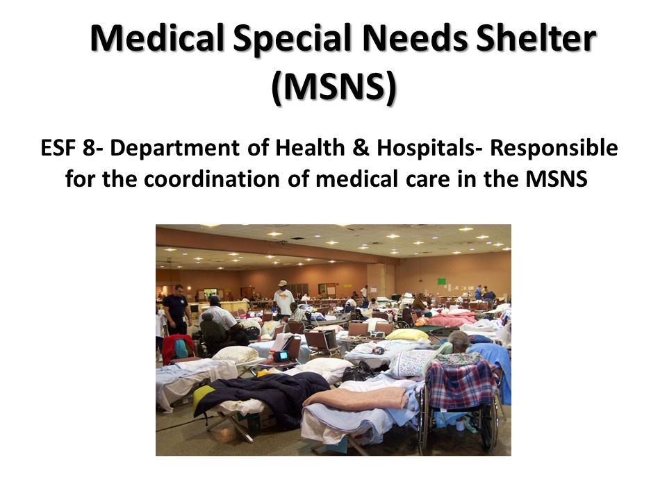 Medical Special Needs Shelter (MSNS) ESF 8- Department of Health & Hospitals- Responsible for the coordination of medical care in the MSNS