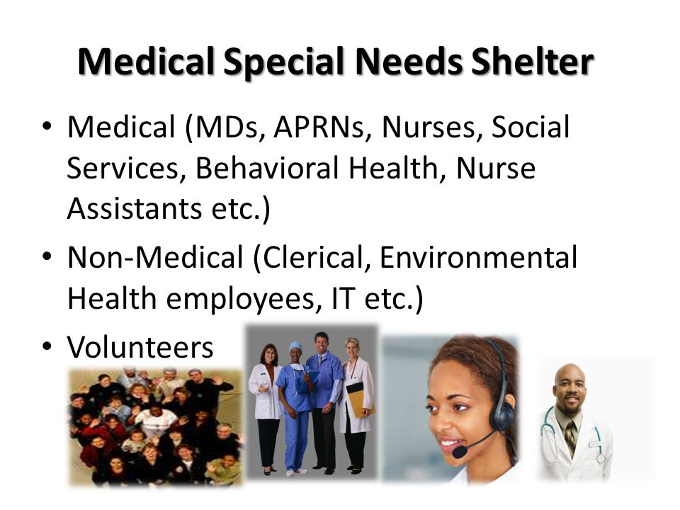 Medical Special Needs Shelter Medical (MDs, APRNs, Nurses, Social Services, Behavioral Health, Nurse Assistants etc.) Non-Medical (Clerical, Environmental Health employees, IT etc.) Volunteers
