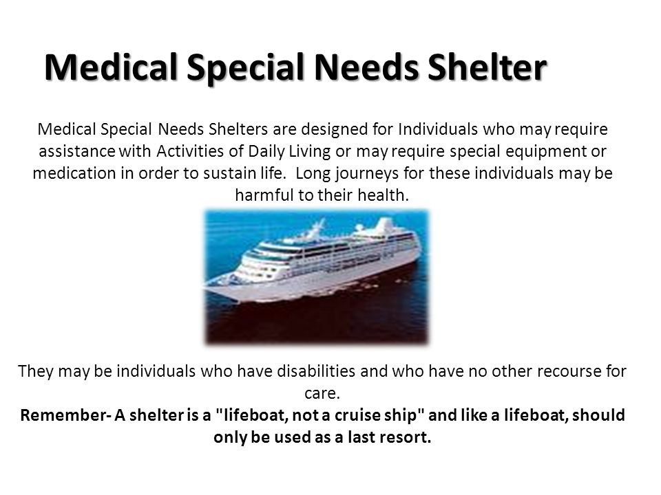 Medical Special Needs Shelters are designed for Individuals who may require assistance with Activities of Daily Living or may require special equipment or medication in order to sustain life.