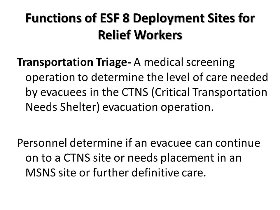 Functions of ESF 8 Deployment Sites for Relief Workers Transportation Triage- A medical screening operation to determine the level of care needed by evacuees in the CTNS (Critical Transportation Needs Shelter) evacuation operation.