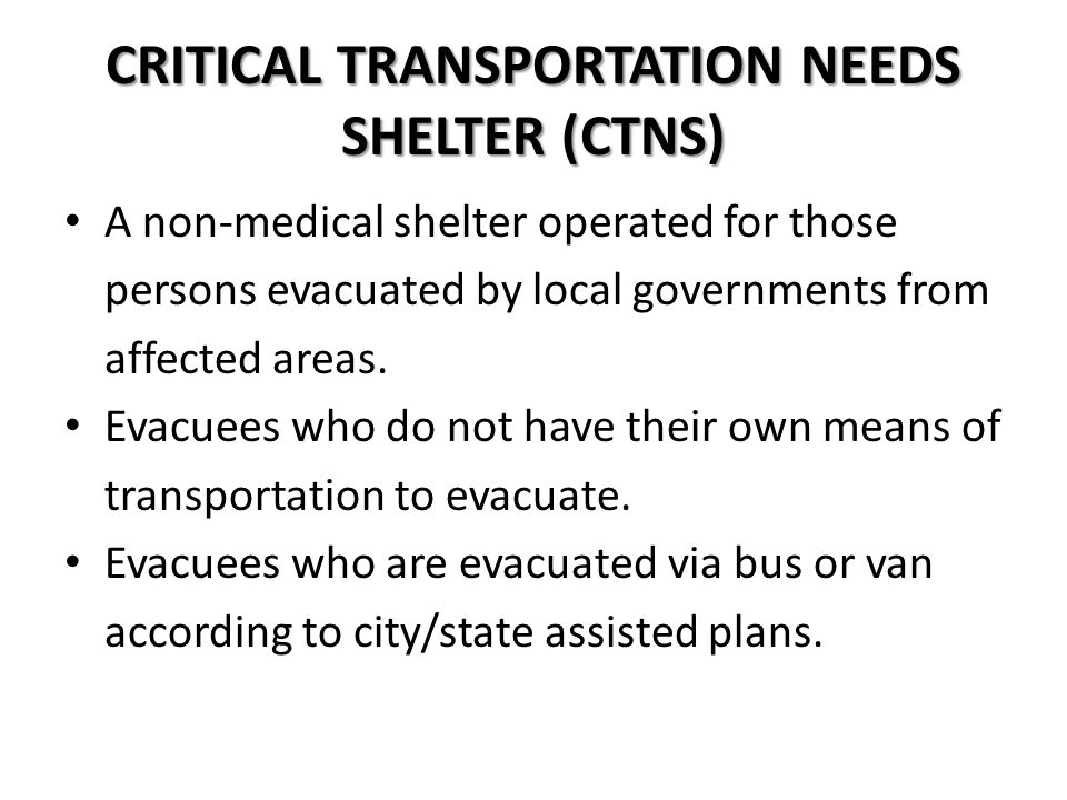 CRITICAL TRANSPORTATION NEEDS SHELTER (CTNS) A non-medical shelter operated for those persons evacuated by local governments from affected areas.