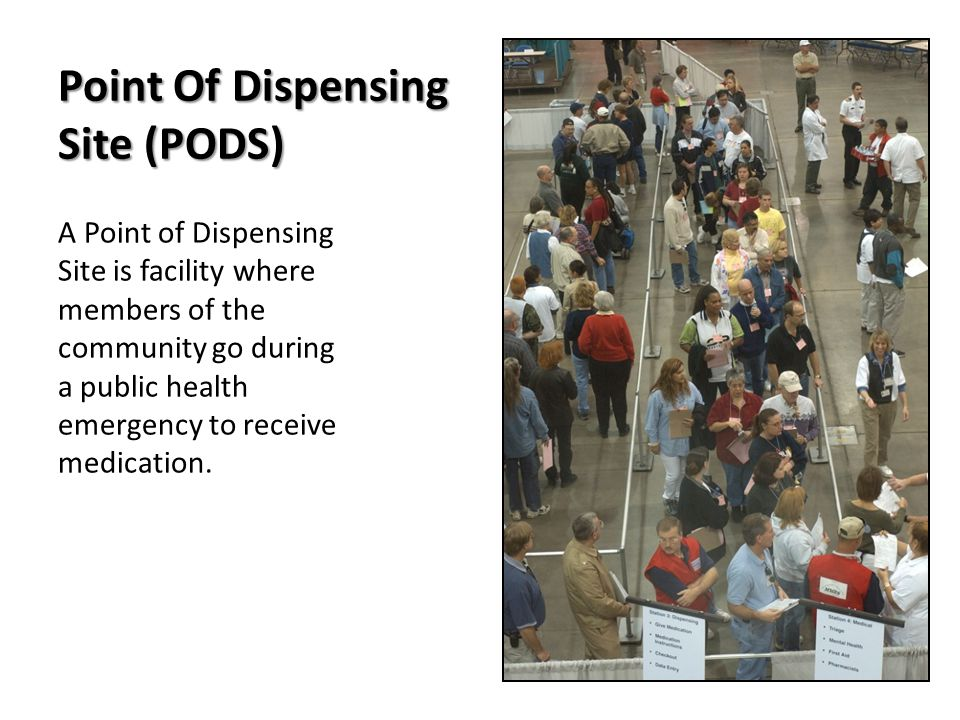 Point Of Dispensing Site (PODS) A Point of Dispensing Site is facility where members of the community go during a public health emergency to receive medication.