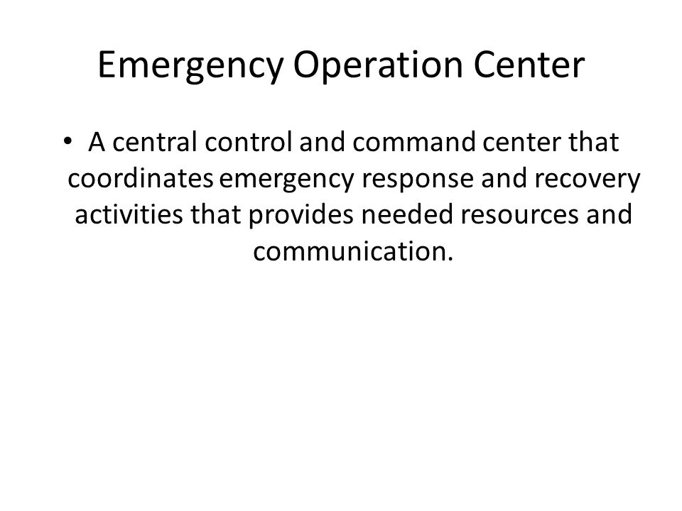 Emergency Operation Center A central control and command center that coordinates emergency response and recovery activities that provides needed resources and communication.