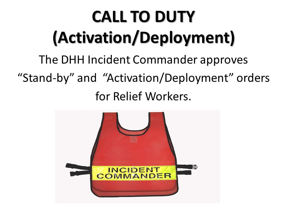 CALL TO DUTY (Activation/Deployment) The DHH Incident Commander approves Stand-by and Activation/Deployment orders for Relief Workers.