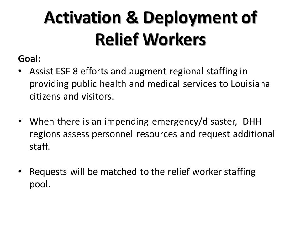Activation & Deployment of Relief Workers Goal: Assist ESF 8 efforts and augment regional staffing in providing public health and medical services to Louisiana citizens and visitors.