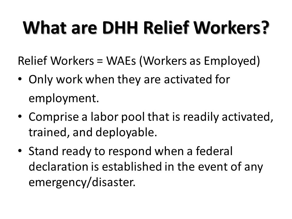 What are DHH Relief Workers? Relief Workers = WAEs (Workers as Employed) Only work when they are activated for employment. Comprise a labor pool that