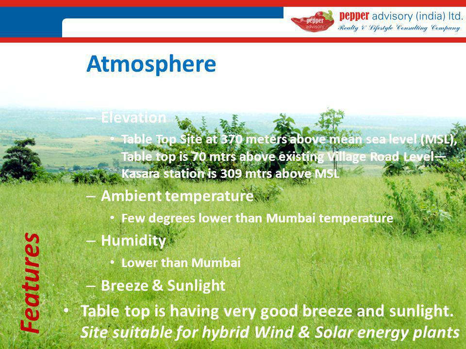 Features Atmosphere – Elevation Table Top Site at 370 meters above mean sea level (MSL), Table top is 70 mtrs above existing Village Road Level Kasara