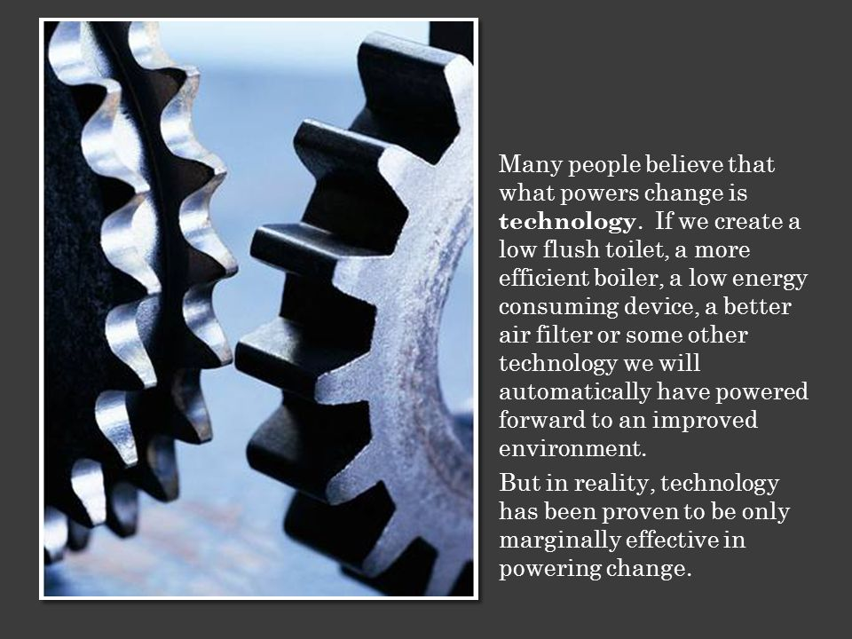 Many people believe that what powers change is technology.