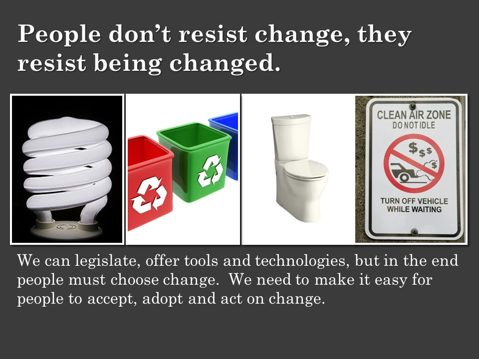 We can legislate, offer tools and technologies, but in the end people must choose change.