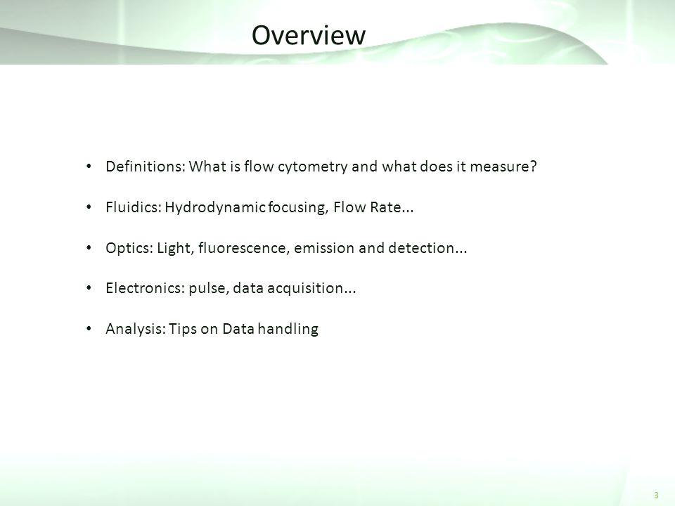 Overview 3 Definitions: What is flow cytometry and what does it measure? Fluidics: Hydrodynamic focusing, Flow Rate... Optics: Light, fluorescence, em