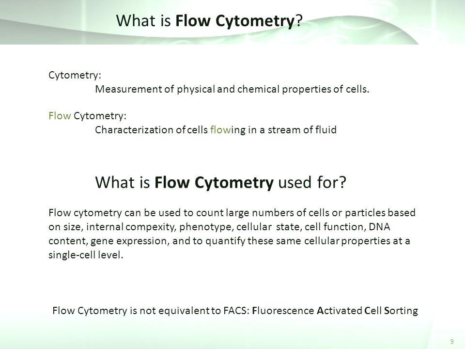 What is Flow Cytometry? 9 Cytometry: Measurement of physical and chemical properties of cells. Flow Cytometry: Characterization of cells flowing in a