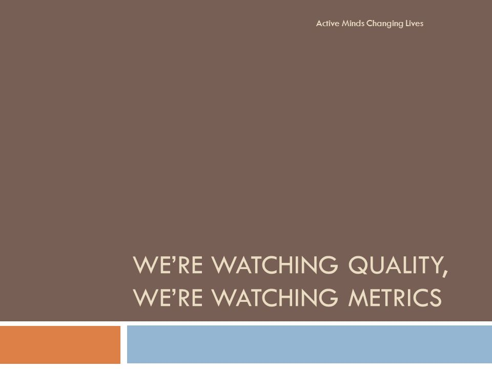 WERE WATCHING QUALITY, WERE WATCHING METRICS Active Minds Changing Lives