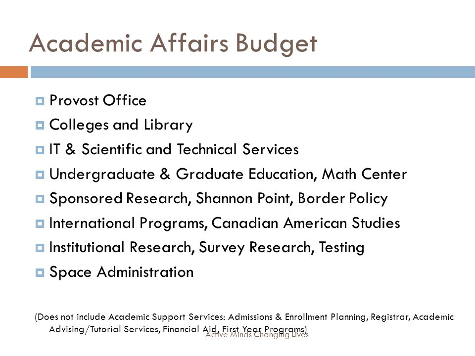 Academic Affairs Budget Active Minds Changing Lives Provost Office Colleges and Library IT & Scientific and Technical Services Undergraduate & Graduate Education, Math Center Sponsored Research, Shannon Point, Border Policy International Programs, Canadian American Studies Institutional Research, Survey Research, Testing Space Administration (Does not include Academic Support Services: Admissions & Enrollment Planning, Registrar, Academic Advising/Tutorial Services, Financial Aid, First Year Programs)