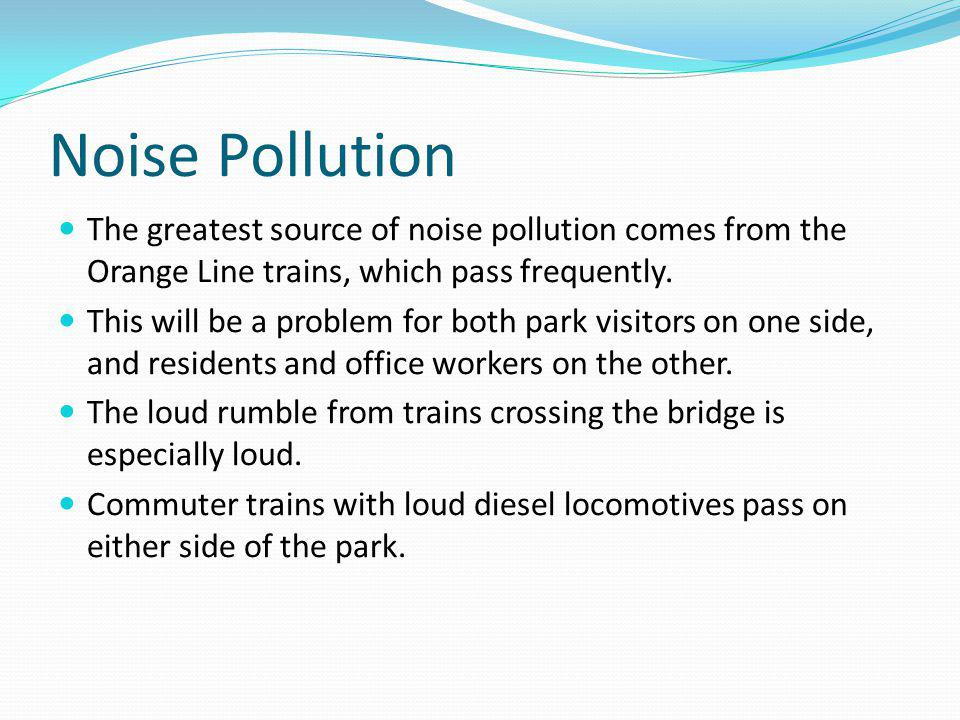 Noise Pollution The greatest source of noise pollution comes from the Orange Line trains, which pass frequently. This will be a problem for both park