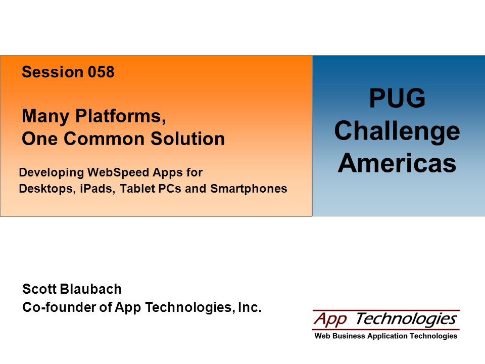 Many Platforms, One Common Solution Developing WebSpeed Apps for Desktops, iPads, Tablet PCs and Smartphones Scott Blaubach Co-founder of App Technologies, Inc.