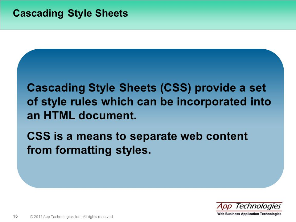 © 2011 App Technologies, Inc. All rights reserved. 16 Cascading Style Sheets Cascading Style Sheets (CSS) provide a set of style rules which can be in