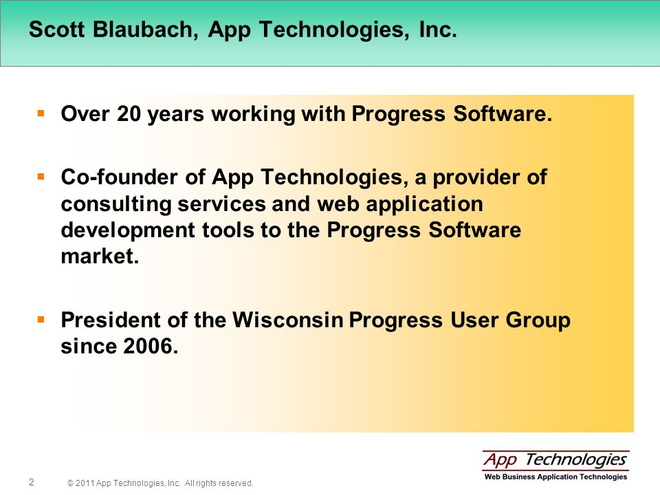 © 2011 App Technologies, Inc. All rights reserved. 2 Scott Blaubach, App Technologies, Inc. Over 20 years working with Progress Software. Co-founder o