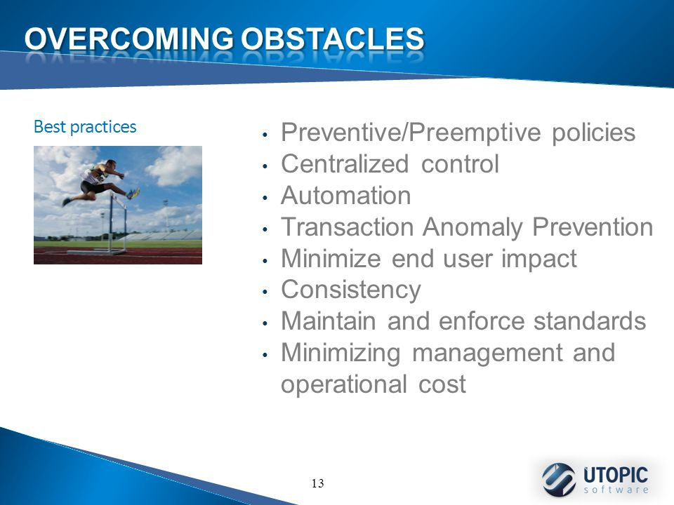13 Preventive/Preemptive policies Centralized control Automation Transaction Anomaly Prevention Minimize end user impact Consistency Maintain and enforce standards Minimizing management and operational cost Best practices