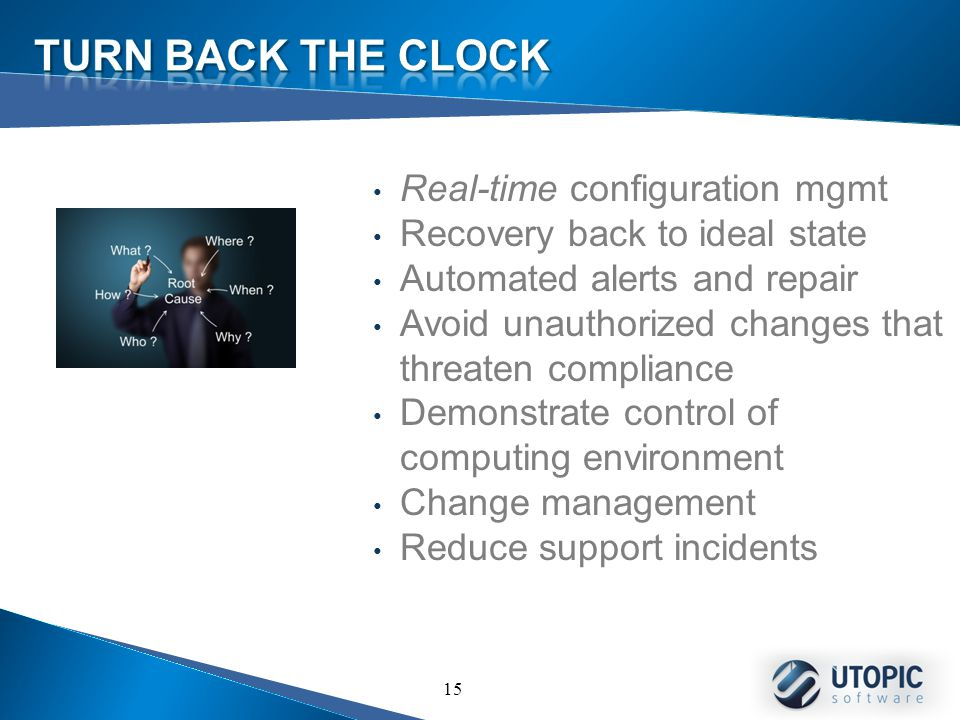 15 Real-time configuration mgmt Recovery back to ideal state Automated alerts and repair Avoid unauthorized changes that threaten compliance Demonstrate control of computing environment Change management Reduce support incidents